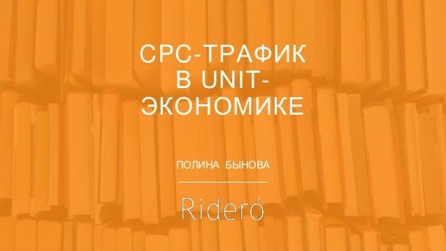 CPC-ТРАФИК В UNIT- ЭКОНОМИКЕ ПОЛИНА БЫНОВА