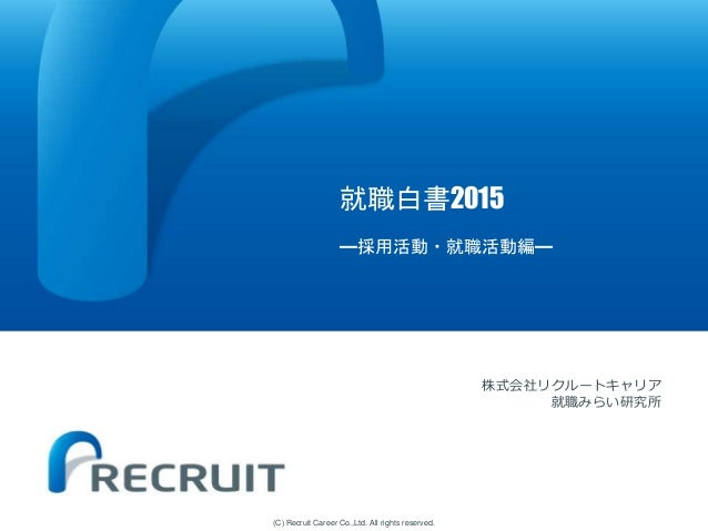 (C) Recruit Career Co.,Ltd. All rights reserved. 就職白書2015 ―採用活動・就職活動編― 株式会社リクルートキャリア 就職みらい研究所