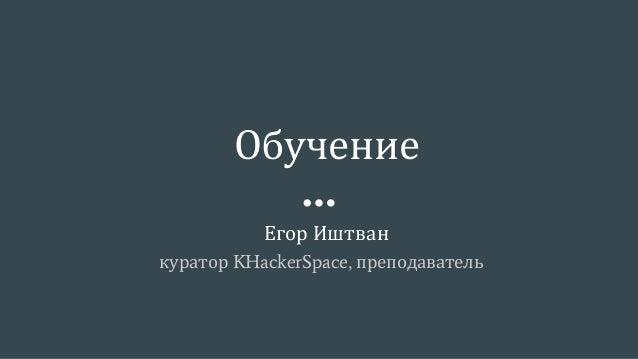 Обучение Егор Иштван куратор KHackerSpace, преподаватель