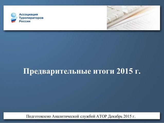 Предварительные итоги 2015 г. Подготовлено Аналитической службой АТОР Декабрь 2015 г.