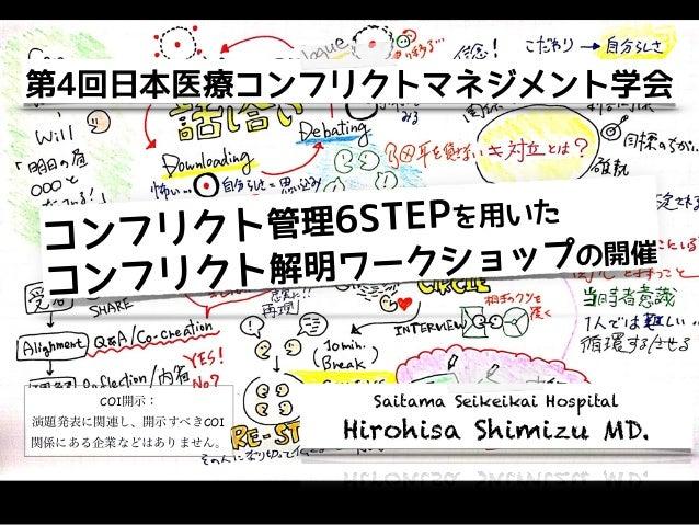 第4回日本医療コンフリクトマネジメント学会 Saitama Seikeikai Hospital Hirohisa Shimizu MD. コンフリクト管理6STEPを用いた コンフリクト解明ワークショップの開催 COI開示:  演題発表に関連...