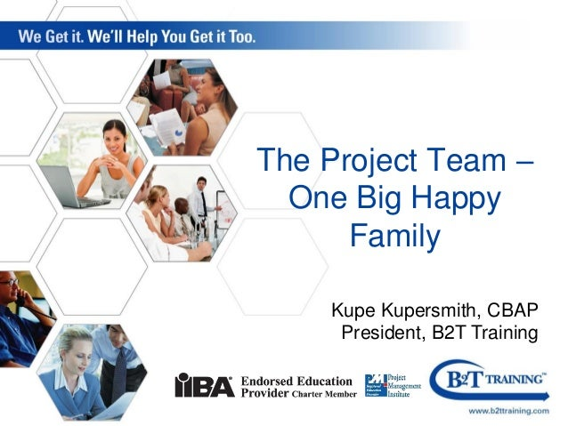 The Project Team – One Big Happy Family Kupe Kupersmith, CBAP President, B2T Training