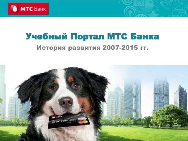 Учебный Портал МТС Банка История развития 2007-2015 гг.
