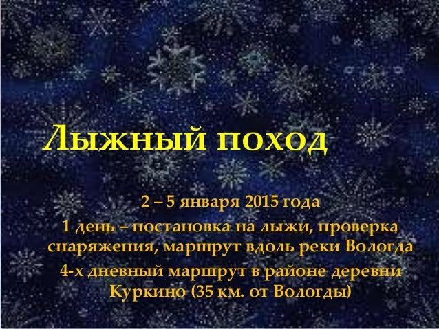 { Лыжный поход 2 – 5 января 2015 года 1 день – постановка на лыжи, проверка снаряжения, маршрут вдоль реки Вологда 4-х дне...