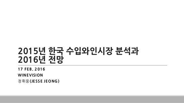 2015년 한국 수입와인시장 분석과 2016년 전망 17 FEB. 2016 WINEVISION 정휘웅(JESSE JEONG)