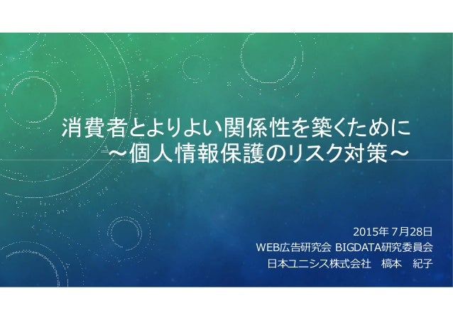 消費者とよりよい関係性を築くために ~個人情報保護のリスク対策~ 2015年7⽉28日 WEB広告研究会 BIGDATA研究委員会 日本ユニシス株式会社 槁本 紀子
