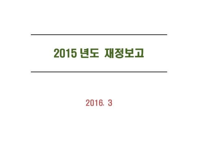 2015 년도 재정보고 2016. 3