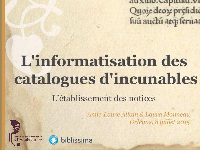 L'informatisation des catalogues d'incunables Anne-Laure Allain & Laura Monneau Orléans, 8 juillet 2015 L'établissement de...