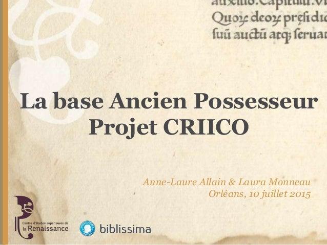La base Ancien Possesseur Projet CRIICO Anne-Laure Allain & Laura Monneau Orléans, 10 juillet 2015