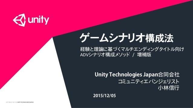 COPYRIGHT2015 @ UNITY TECHNOLOGIES JAPAN ゲームシナリオ構成法 経験と理論に基づくマルチエンディングタイトル向け ADVシナリオ構成メソッド / 増補版 Unity Technologies Japan合...