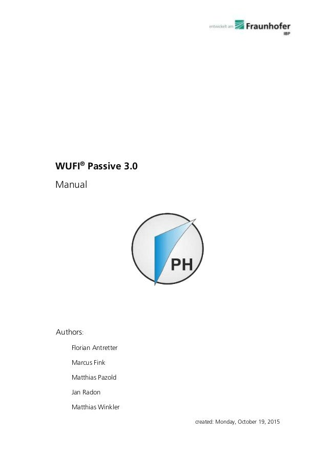 WUFI® Passive 3.0 Manual Authors: Florian Antretter Marcus Fink Matthias Pazold Jan Radon Matthias Winkler created: Monday...