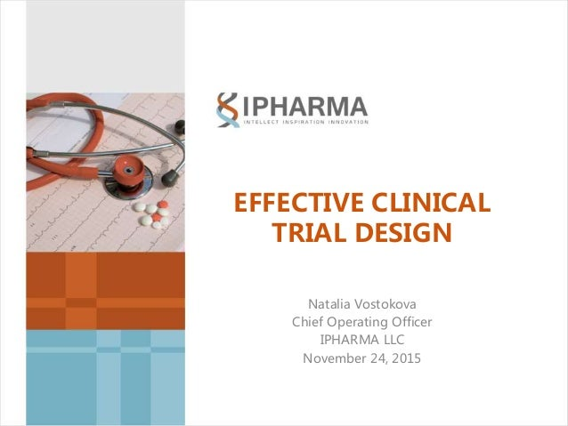 EFFECTIVE CLINICAL TRIAL DESIGN Natalia Vostokova Chief Operating Officer IPHARMA LLC November 24, 2015