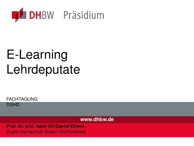 www.dhbw.de E-Learning Lehrdeputate FACHTAGUNG DGHD Prof. Dr. phil. habil Ulf-Daniel Ehlers, Duale Hochschule Baden-Württ...