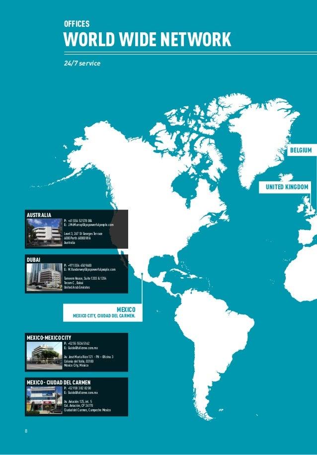 24/7 service OFFICES WORLD WIDE NETWORK 8 BELGIUM UNITED KINGDOM MEXICO MEXICO CITY, CIUDAD DEL CARMEN. P:+52 55 5534 516...