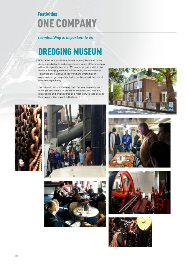 40 DREDGING MUSEUM Festivities ONE COMPANY teambuilding is important to us iPS started as a small recruitment agency, dedi...