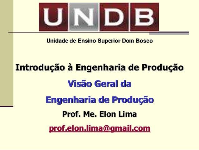 Unidade de Ensino Superior Dom Bosco Introdução à Engenharia de Produção Visão Geral da Engenharia de Produção Prof. Me. E...
