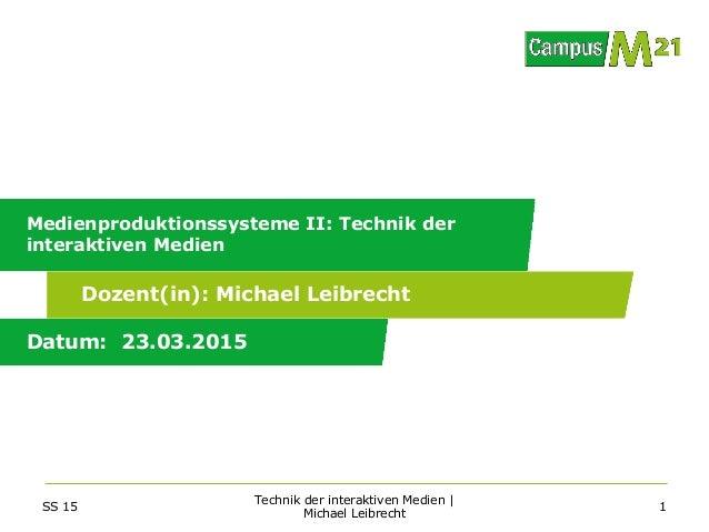 Dozent(in): Datum: Medienproduktionssysteme II: Technik der interaktiven Medien 23.03.2015 Michael Leibrecht SS 15 Technik...