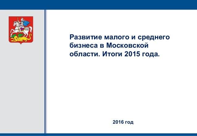 Развитие малого и среднего бизнеса в Московской области. Итоги 2015 года. 2016 год