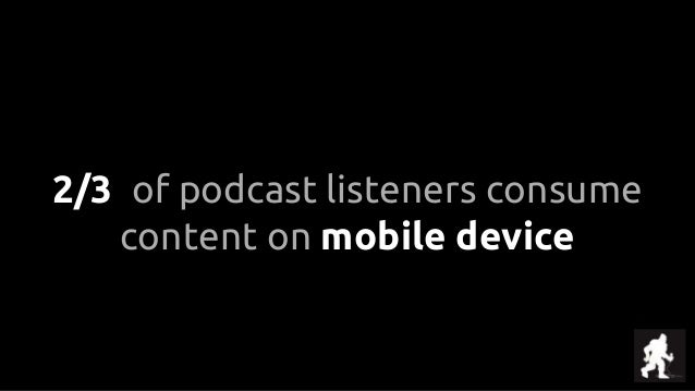 2/3 of podcast listeners consume content on mobile device