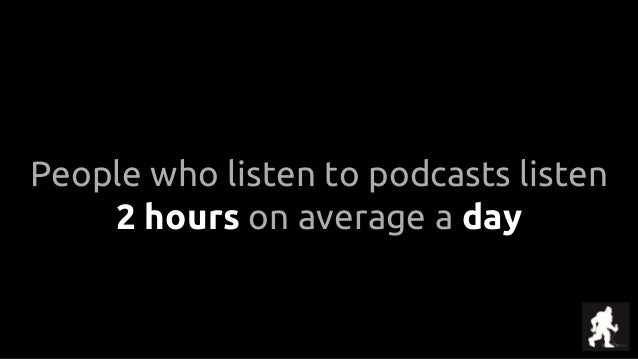 People who listen to podcasts listen 2 hours on average a day