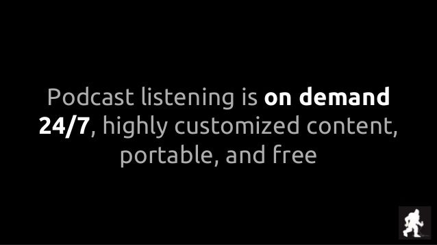 Podcast listening is on demand 24/7, highly customized content, portable, and free