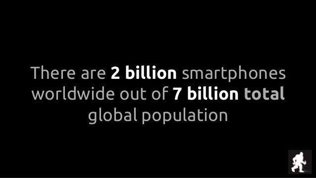 There are 2 billion smartphones worldwide out of 7 billion total global population