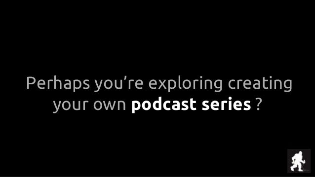 Perhaps you're exploring creating your own podcast series ?