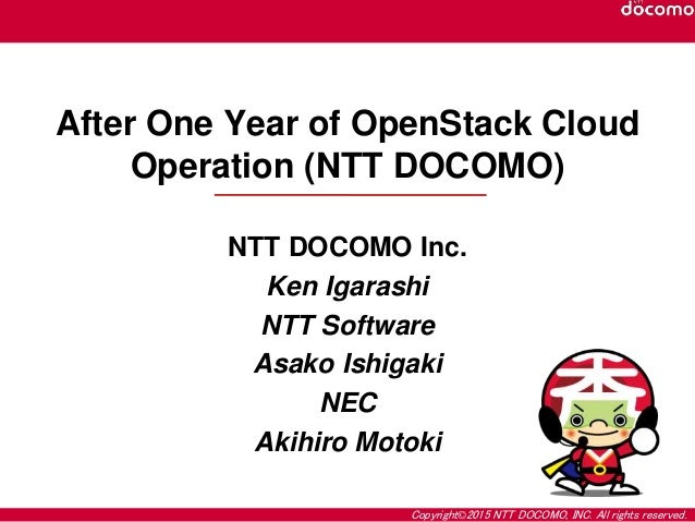 Copyright©2015 NTT DOCOMO, INC. All rights reserved. After One Year of OpenStack Cloud Operation (NTT DOCOMO) NTT DOCOMO I...