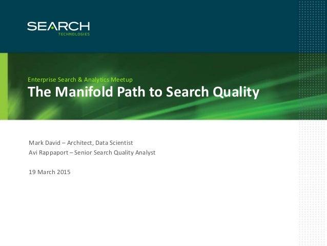 1 The Manifold Path to Search Quality Enterprise Search & Analytics Meetup Mark David – Architect, Data Scientist Avi Rapp...