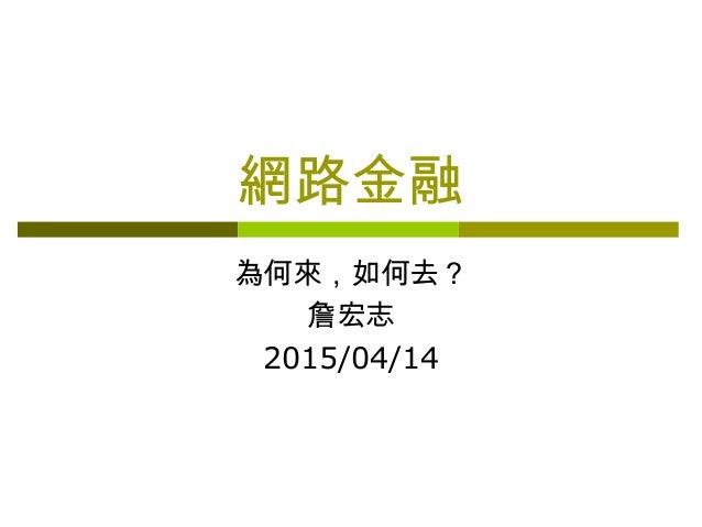 網路金融 為何來,如何去? 詹宏志 2015/04/14