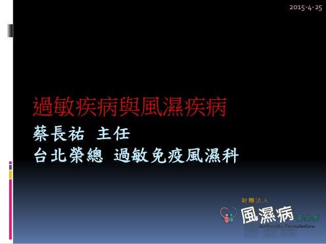 過敏疾病與風濕疾病 蔡長祐 主任 台北榮總 過敏免疫風濕科 2015-4-25