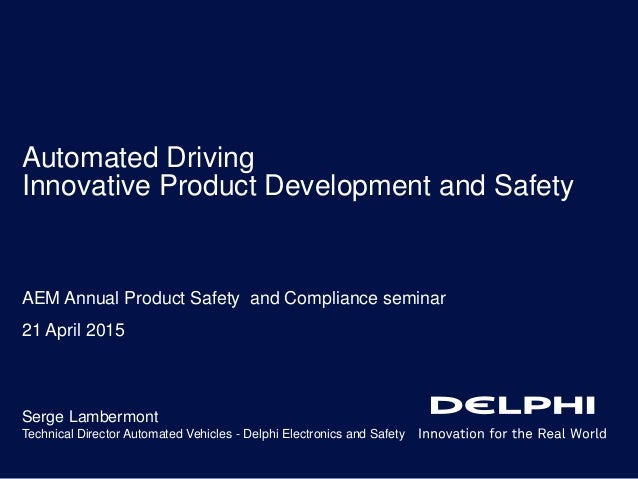 Automated Driving Innovative Product Development and Safety Serge Lambermont Technical Director Automated Vehicles - Delph...
