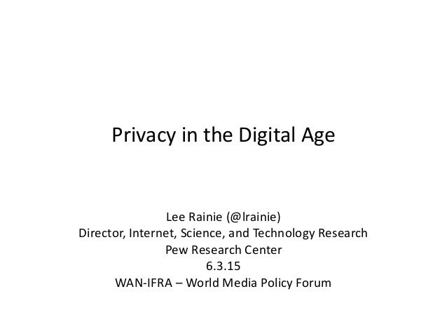 Privacy in the Digital Age Lee Rainie (@lrainie) Director, Internet, Science, and Technology Research Pew Research Center ...
