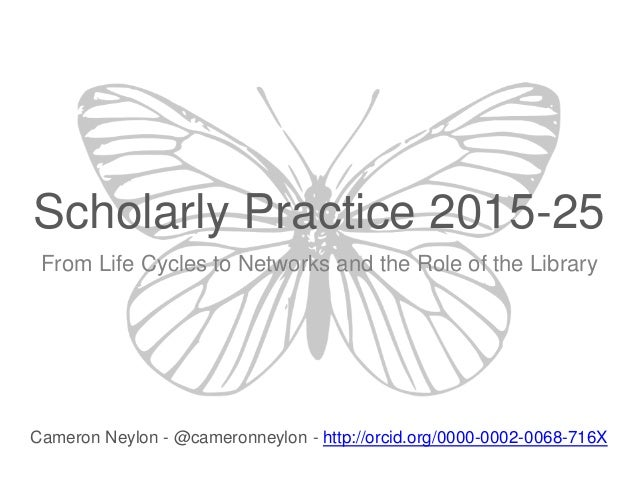Scholarly Practice 2015-25 From Life Cycles to Networks and the Role of the Library Cameron Neylon - @cameronneylon - http...