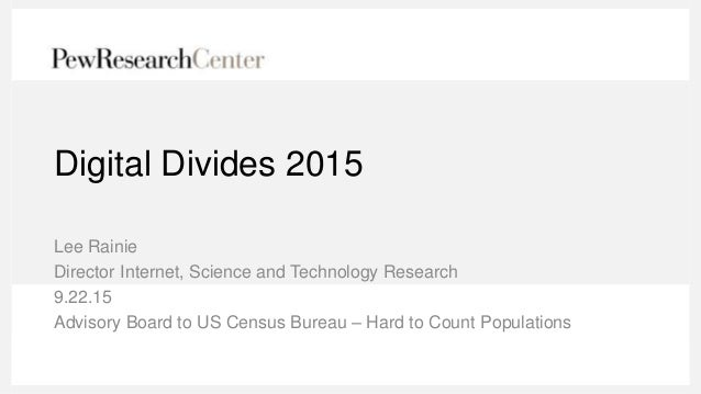 Digital Divides 2015 Lee Rainie Director Internet, Science and Technology Research 9.22.15 Advisory Board to US Census Bur...