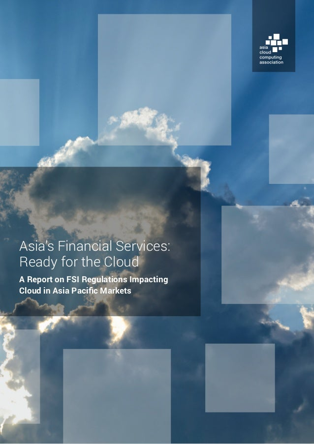 Asia's Financial Services: Ready for the Cloud A Report on FSI Regulations Impacting Cloud in Asia Pacific Markets