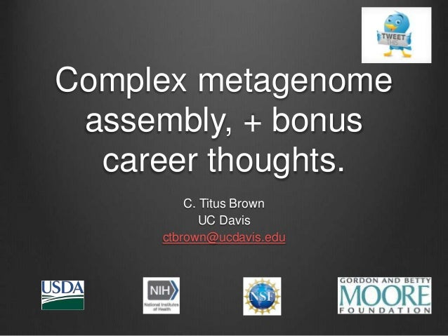 Complex metagenome assembly, + bonus career thoughts. C. Titus Brown UC Davis ctbrown@ucdavis.edu
