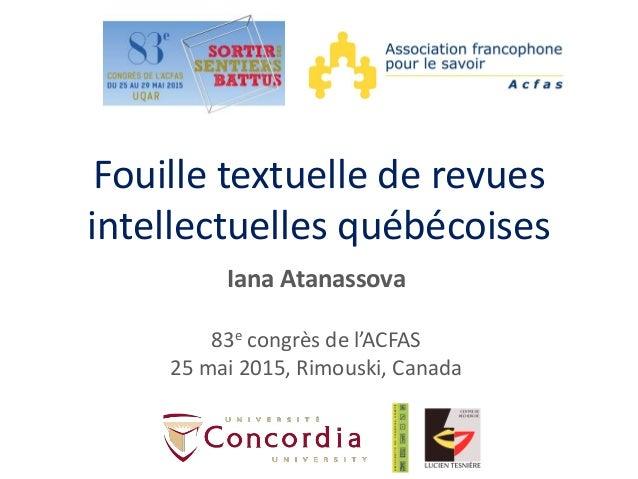 Fouille textuelle de revues intellectuelles québécoises Iana Atanassova 83e congrès de l'ACFAS 25 mai 2015, Rimouski, Cana...