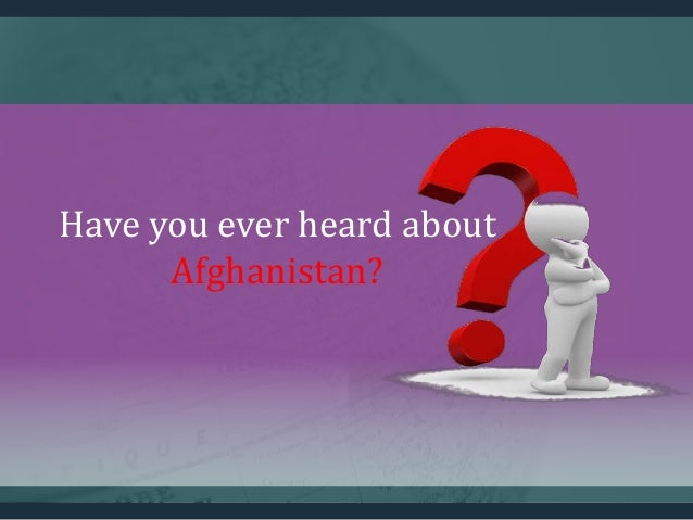 Have you ever heard about Afghanistan?