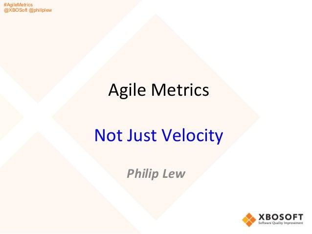 #AgileMetrics @XBOSoft @philiplew Agile  Metrics      Not  Just  Velocity      Philip  Lew