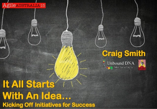 It All Starts With An Idea… Kicking Off Initiatives for Success Craig Smith
