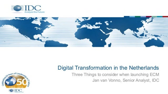 Digital Transformation in the Netherlands Three Things to consider when launching ECM Jan van Vonno, Senior Analyst, IDC