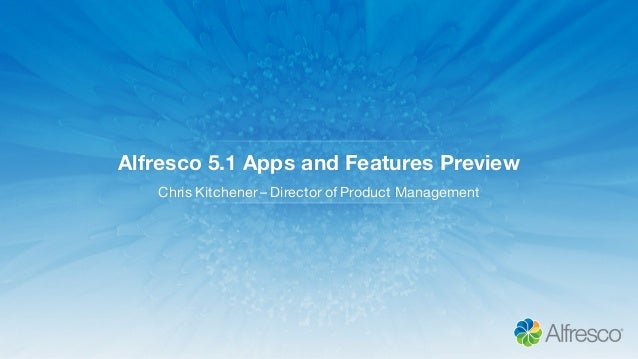 Alfresco 5.1 Apps and Features Preview Chris Kitchener – Director of Product Management