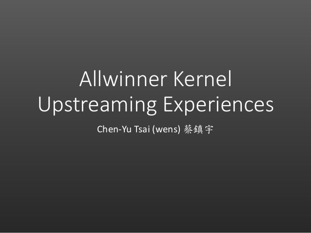 Allwinner Kernel Upstreaming Experiences Chen-Yu Tsai (wens) 蔡鎮宇