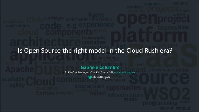 Is Open Source the right model in the Cloud Rush era? Gabriele Columbro Sr. Product Manager. Core Platform / API, Alfresco...