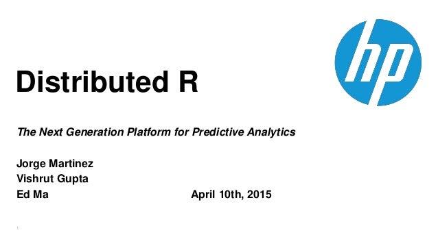 1 Distributed R The Next Generation Platform for Predictive Analytics Jorge Martinez Vishrut Gupta Ed Ma April 10th, 2015