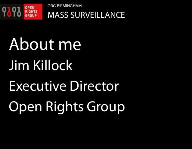 ORG BIRMINGHAM MASS SURVEILLANCE About me Jim Killock Executive Director Open Rights Group
