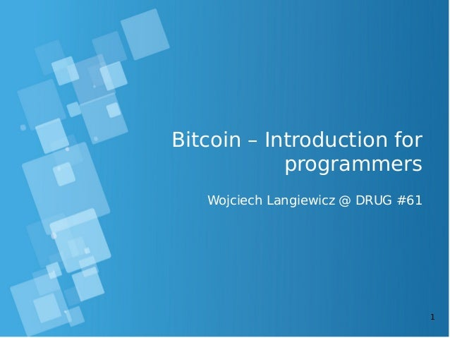 1 Bitcoin – Introduction for programmers Wojciech Langiewicz @ DRUG #61