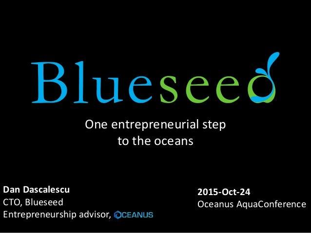 One entrepreneurial step to the oceans Dan Dascalescu CTO, Blueseed Entrepreneurship advisor, 2015-Oct-24 Oceanus AquaConf...