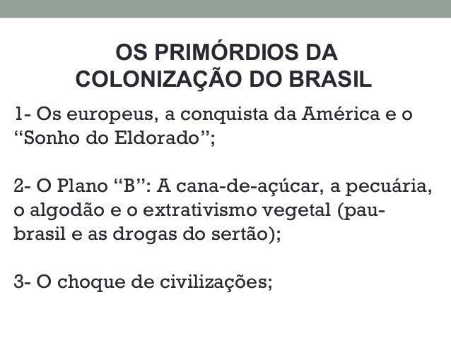 """OS PRIMÓRDIOS DA COLONIZAÇÃO DO BRASIL 1- Os europeus, a conquista da América e o """"Sonho do Eldorado""""; 2- O Plano """"B"""": A c..."""